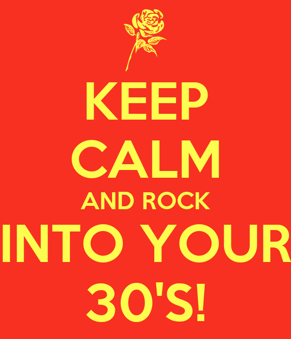 KEEP CALM AND ROCK INTO YOUR 30'S!