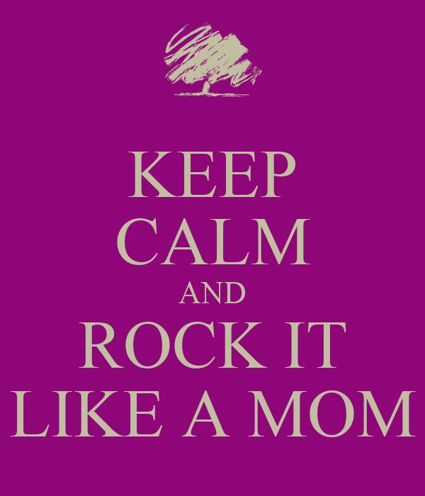 KEEP CALM AND ROCK IT LIKE A MOM