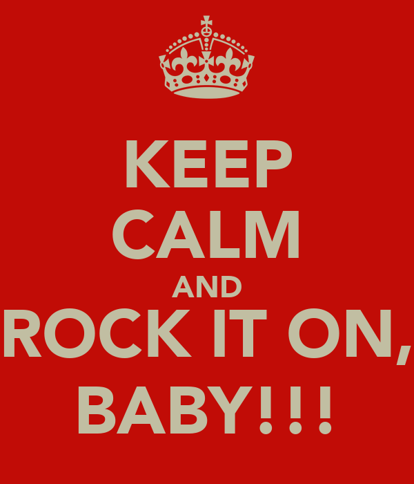 KEEP CALM AND ROCK IT ON, BABY!!!