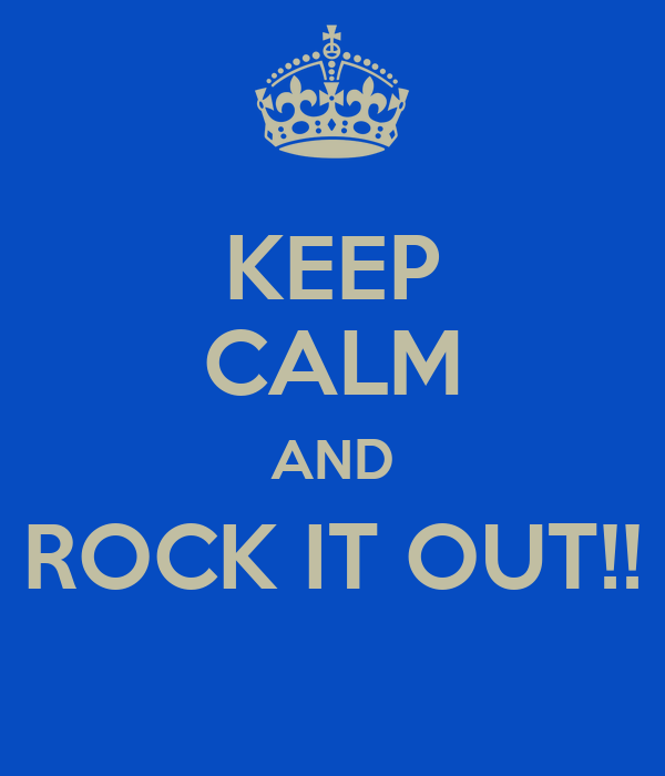 KEEP CALM AND ROCK IT OUT!!