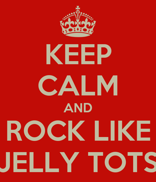 KEEP CALM AND ROCK LIKE JELLY TOTS