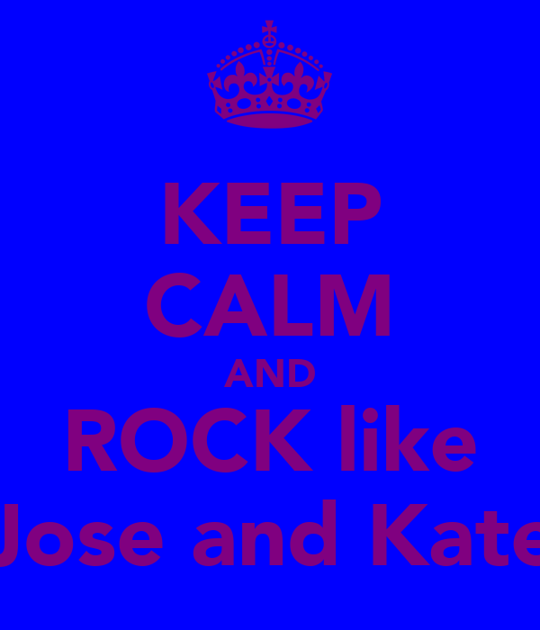 KEEP CALM AND ROCK like Jose and Kate