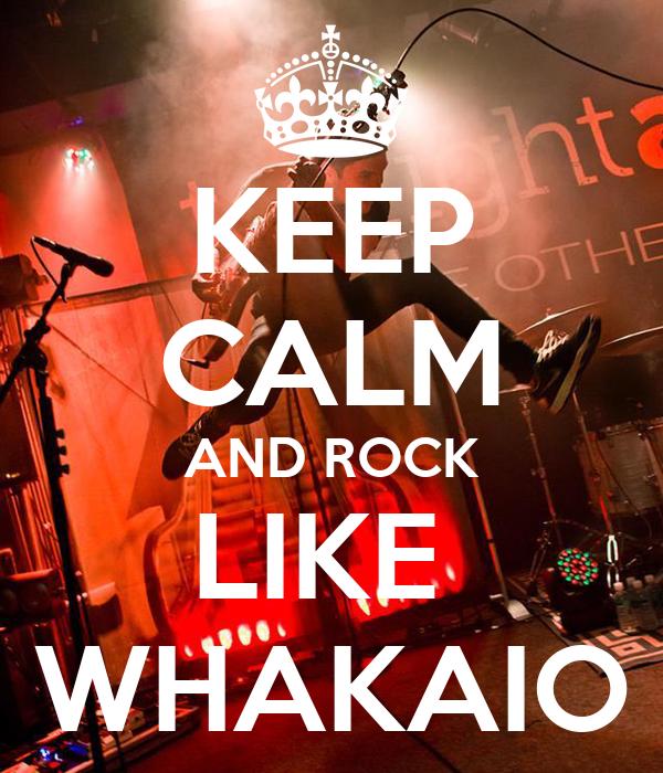 KEEP CALM AND ROCK LIKE  WHAKAIO