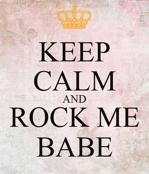 KEEP CALM AND ROCK ME BABE