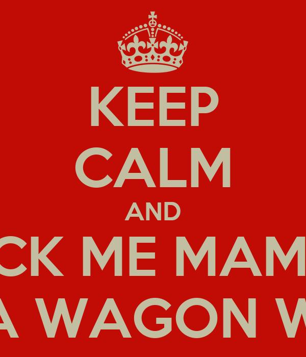 KEEP CALM AND ROCK ME MAMMA LIKE A WAGON WHEEL