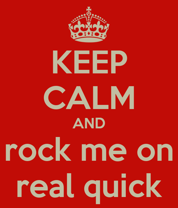 KEEP CALM AND rock me on real quick