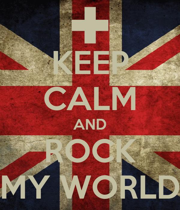KEEP CALM AND ROCK MY WORLD