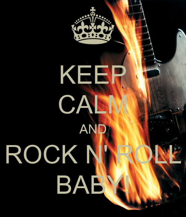 KEEP CALM AND ROCK N' ROLL BABY!