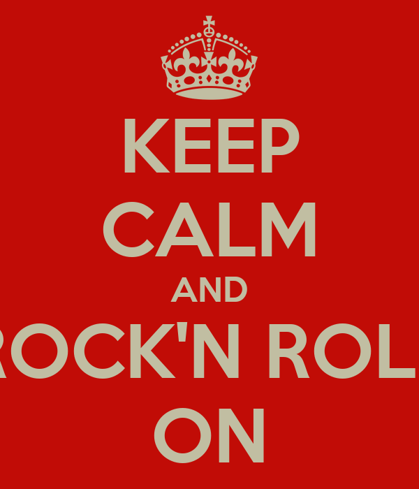 KEEP CALM AND ROCK'N ROLL ON