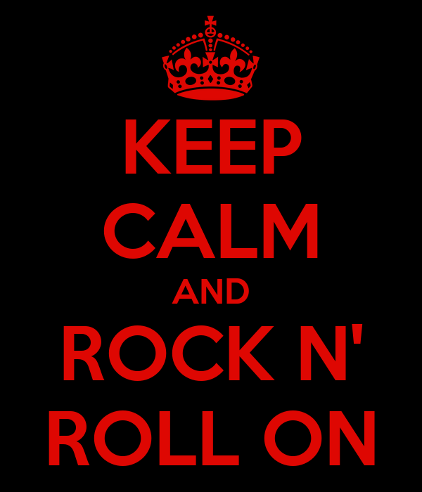 KEEP CALM AND ROCK N' ROLL ON