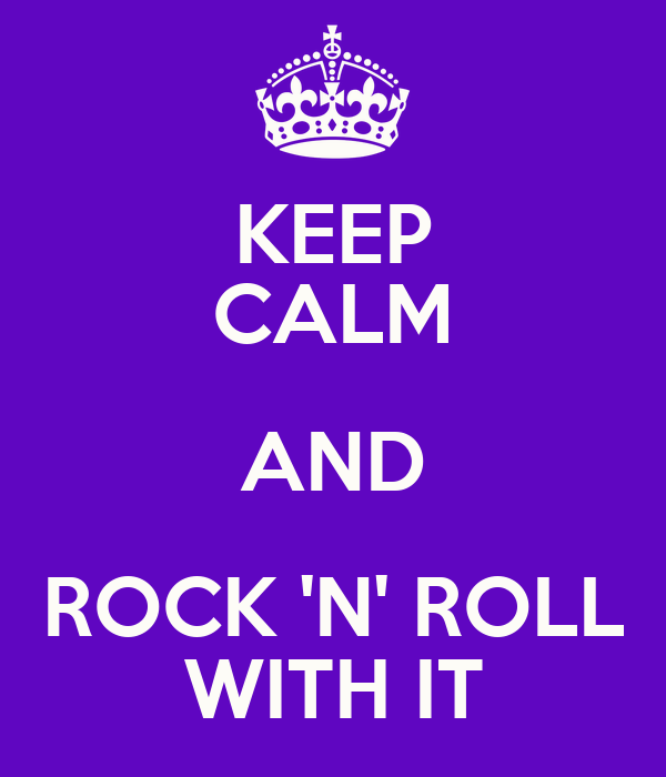 KEEP CALM AND ROCK 'N' ROLL WITH IT