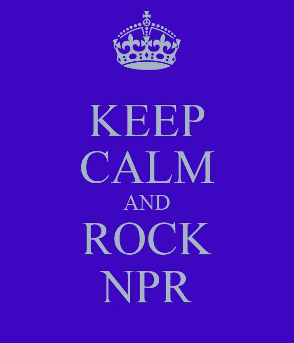 KEEP CALM AND ROCK NPR