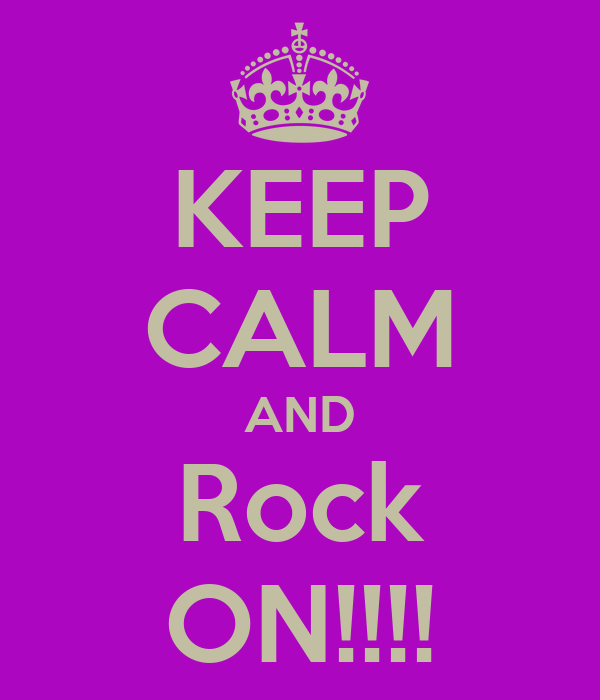 KEEP CALM AND Rock ON!!!!