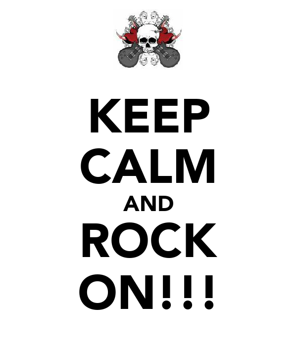 KEEP CALM AND ROCK ON!!!