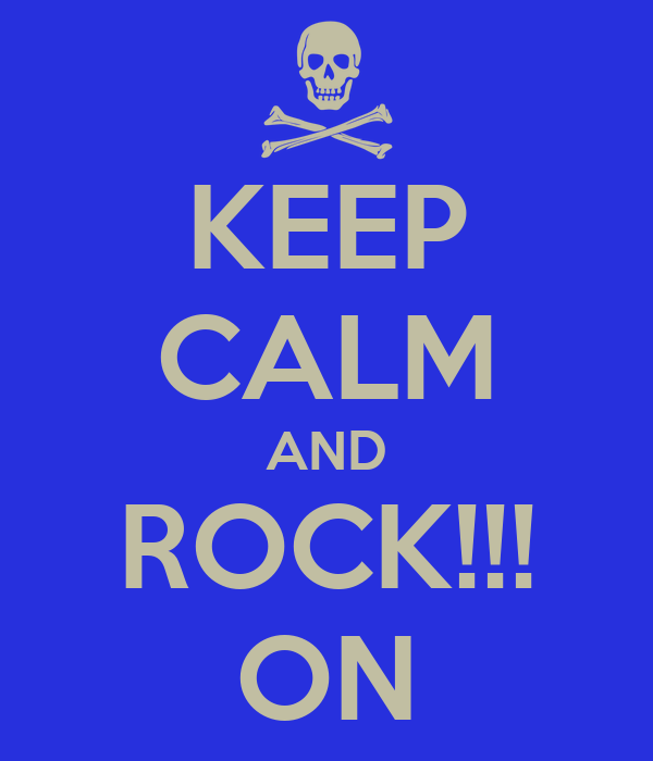 KEEP CALM AND ROCK!!! ON