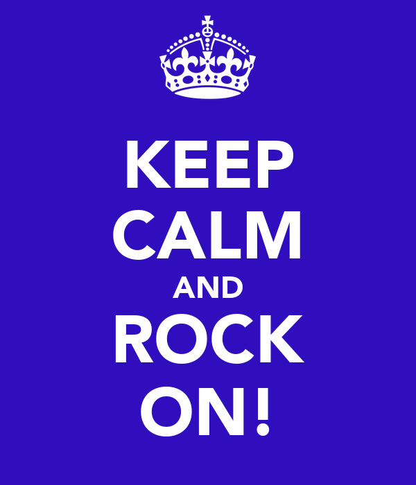 KEEP CALM AND ROCK ON!