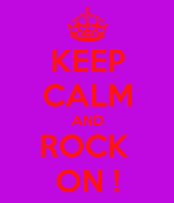 KEEP CALM AND ROCK  ON !
