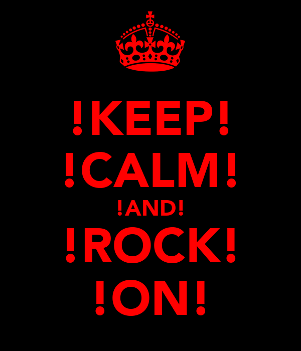 !KEEP! !CALM! !AND! !ROCK! !ON!