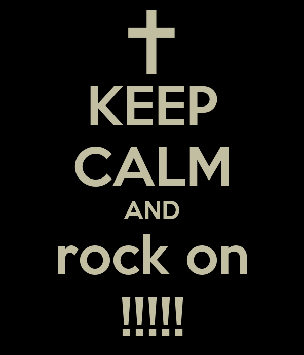 KEEP CALM AND rock on !!!!!