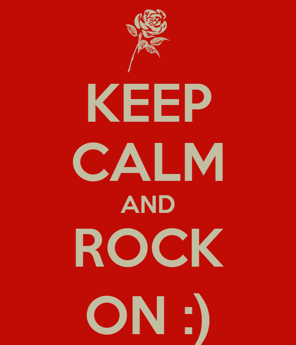 KEEP CALM AND ROCK ON :)