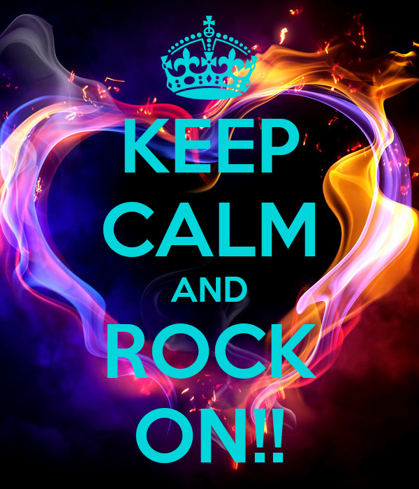 KEEP CALM AND ROCK ON!!