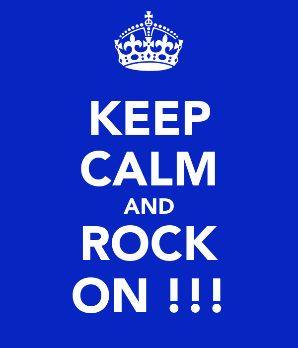 KEEP CALM AND ROCK ON !!!