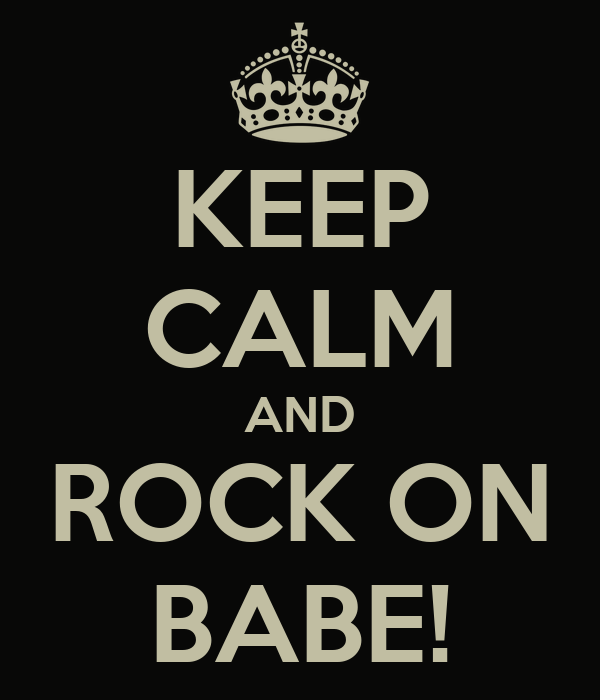 KEEP CALM AND ROCK ON BABE!