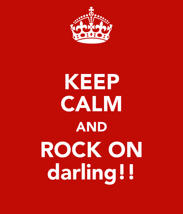 KEEP CALM AND ROCK ON darling!!