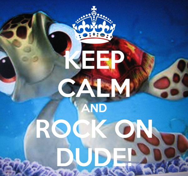 KEEP CALM AND ROCK ON DUDE!