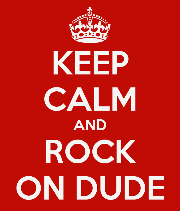 KEEP CALM AND ROCK ON DUDE