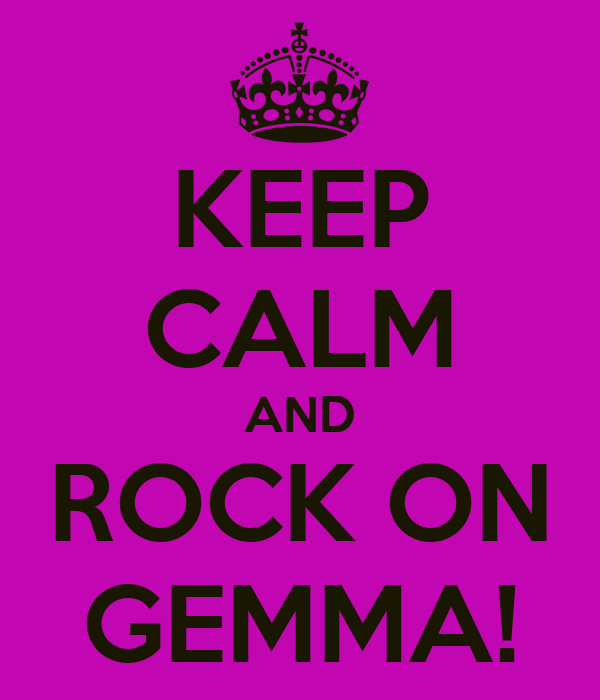 KEEP CALM AND ROCK ON GEMMA!