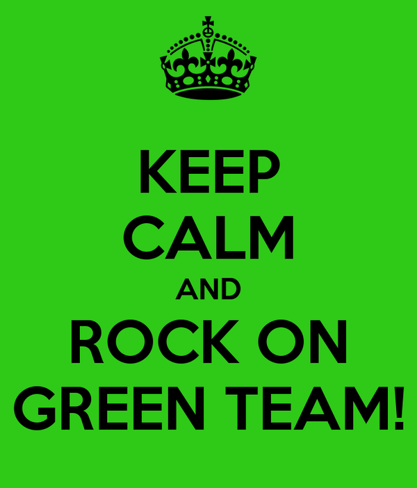 KEEP CALM AND ROCK ON GREEN TEAM!