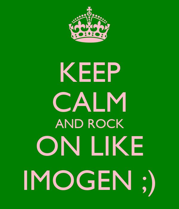KEEP CALM AND ROCK ON LIKE IMOGEN ;)