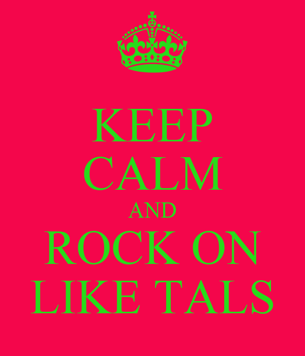 KEEP CALM AND ROCK ON LIKE TALS
