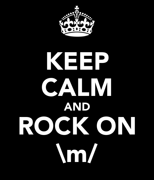 KEEP CALM AND ROCK ON \m/