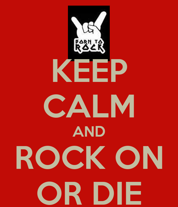 KEEP CALM AND ROCK ON OR DIE