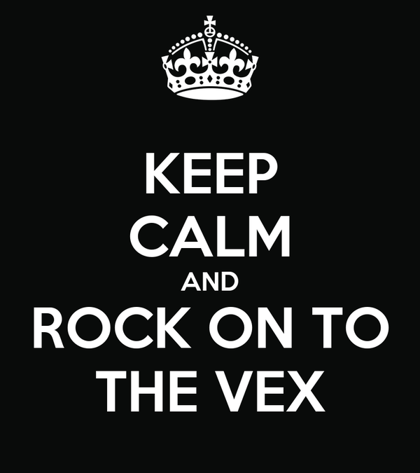 KEEP CALM AND ROCK ON TO THE VEX