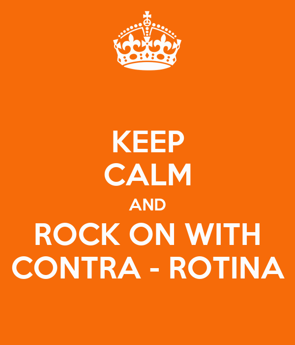 KEEP CALM AND ROCK ON WITH CONTRA - ROTINA