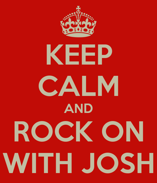 KEEP CALM AND ROCK ON WITH JOSH