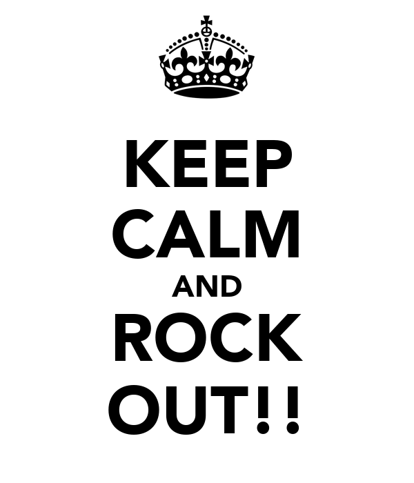KEEP CALM AND ROCK OUT!!