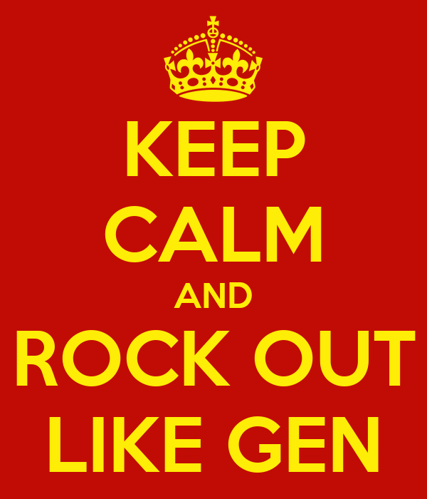 KEEP CALM AND ROCK OUT LIKE GEN
