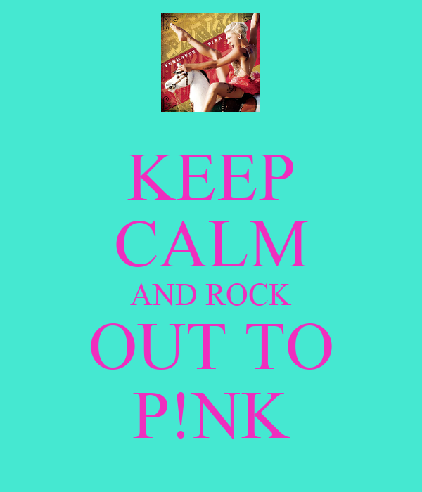 KEEP CALM AND ROCK OUT TO P!NK
