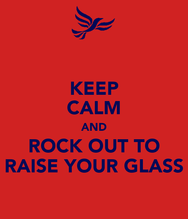 KEEP CALM AND ROCK OUT TO RAISE YOUR GLASS