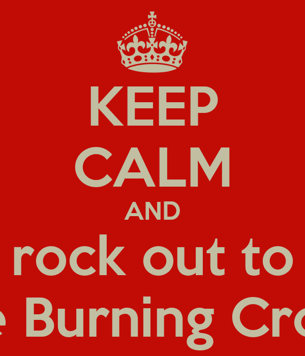 KEEP CALM AND rock out to The Burning Crows