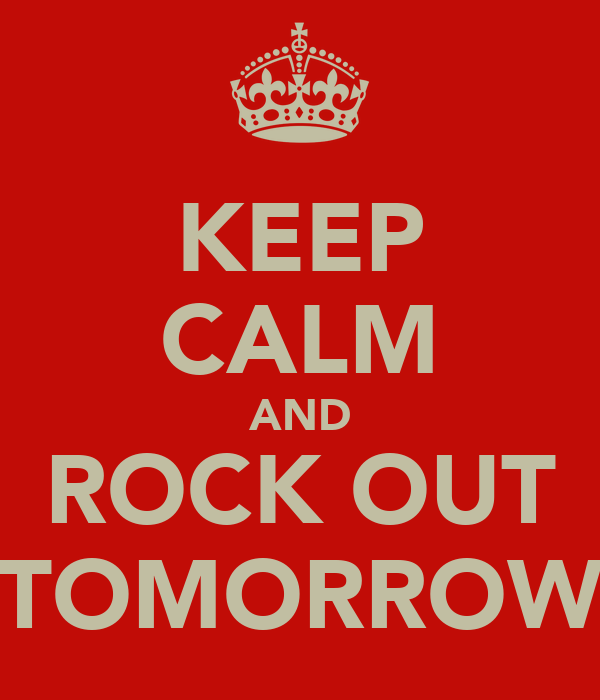 KEEP CALM AND ROCK OUT TOMORROW