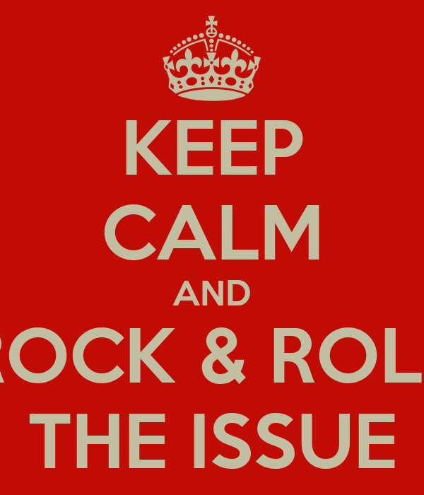 KEEP CALM AND ROCK & ROLL THE ISSUE