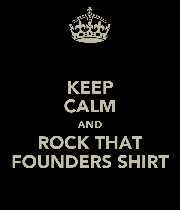KEEP CALM AND ROCK THAT FOUNDERS SHIRT
