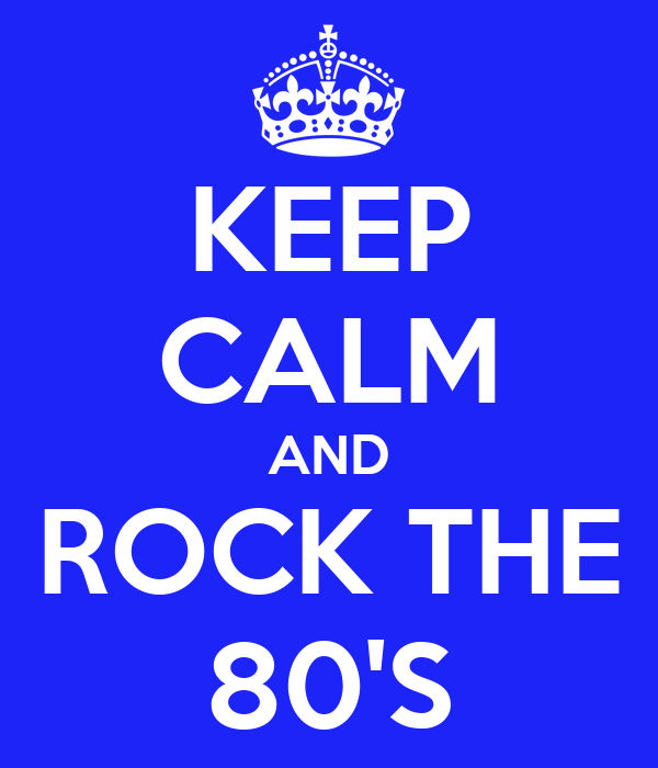 KEEP CALM AND ROCK THE 80'S