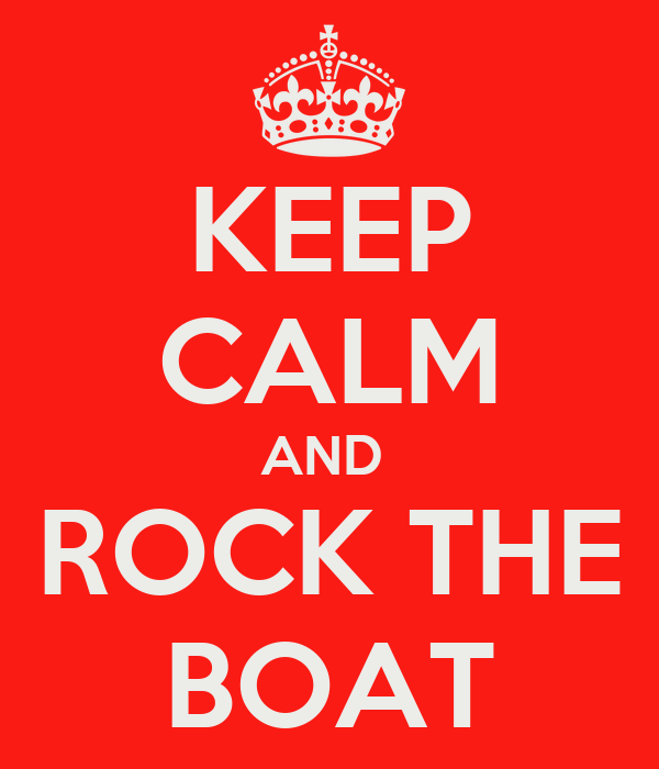 KEEP CALM AND  ROCK THE BOAT
