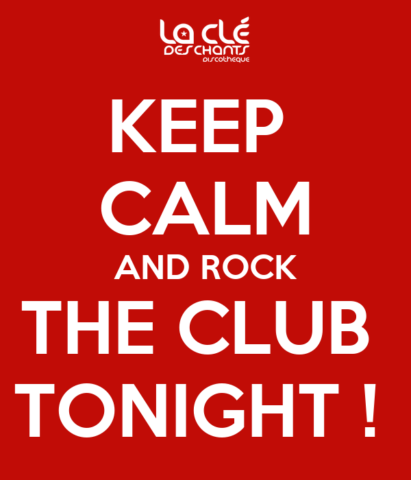 KEEP  CALM AND ROCK THE CLUB  TONIGHT !